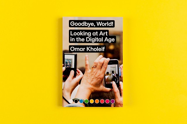 Omar Kholeif: Goobye, World! Looking at Art in the Digital Age